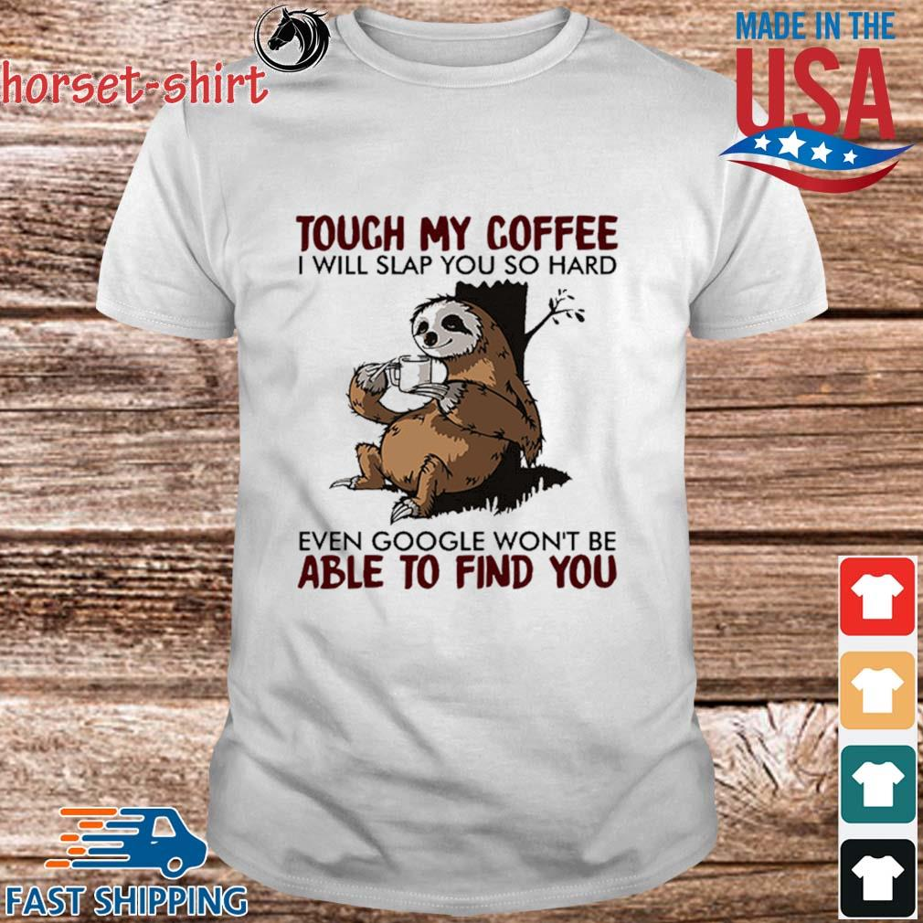 Sloth touch my coffee I will slap you so hard even google won_t be able to find you shirt