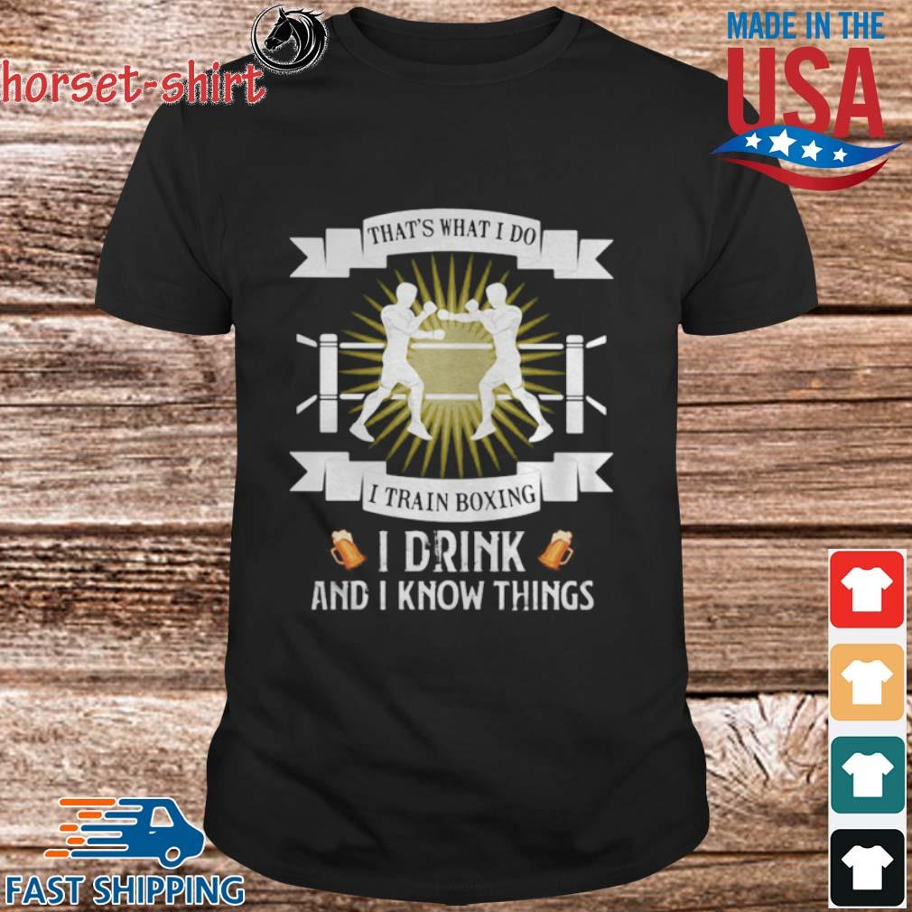 That's what i do i train boxing i drink and i know things shirt