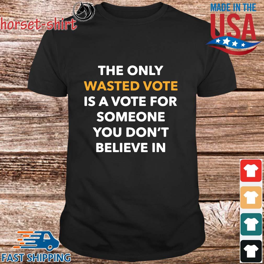 The only wasted vote is a vote for someone you don_t believe in shirt