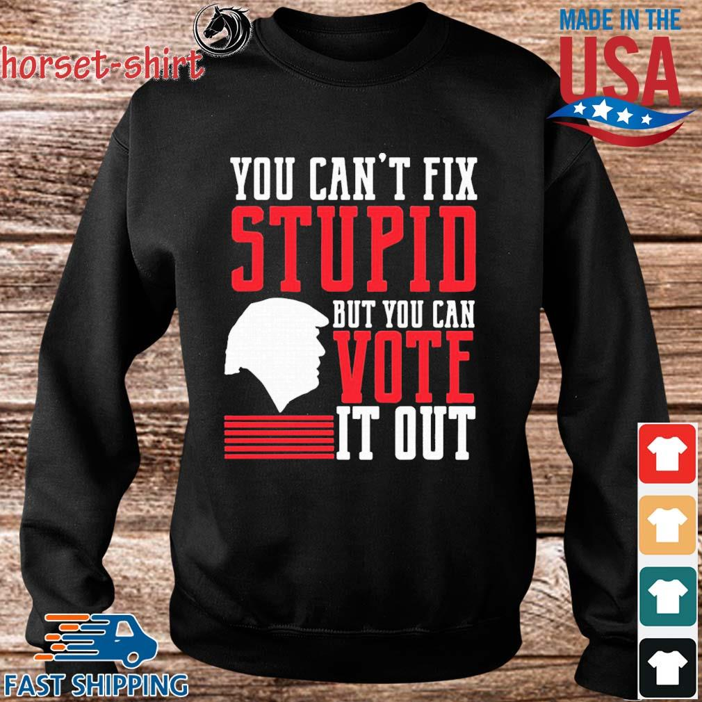 You Can't Fix Stupid But You Can Vote It Out Shirt Sweater den