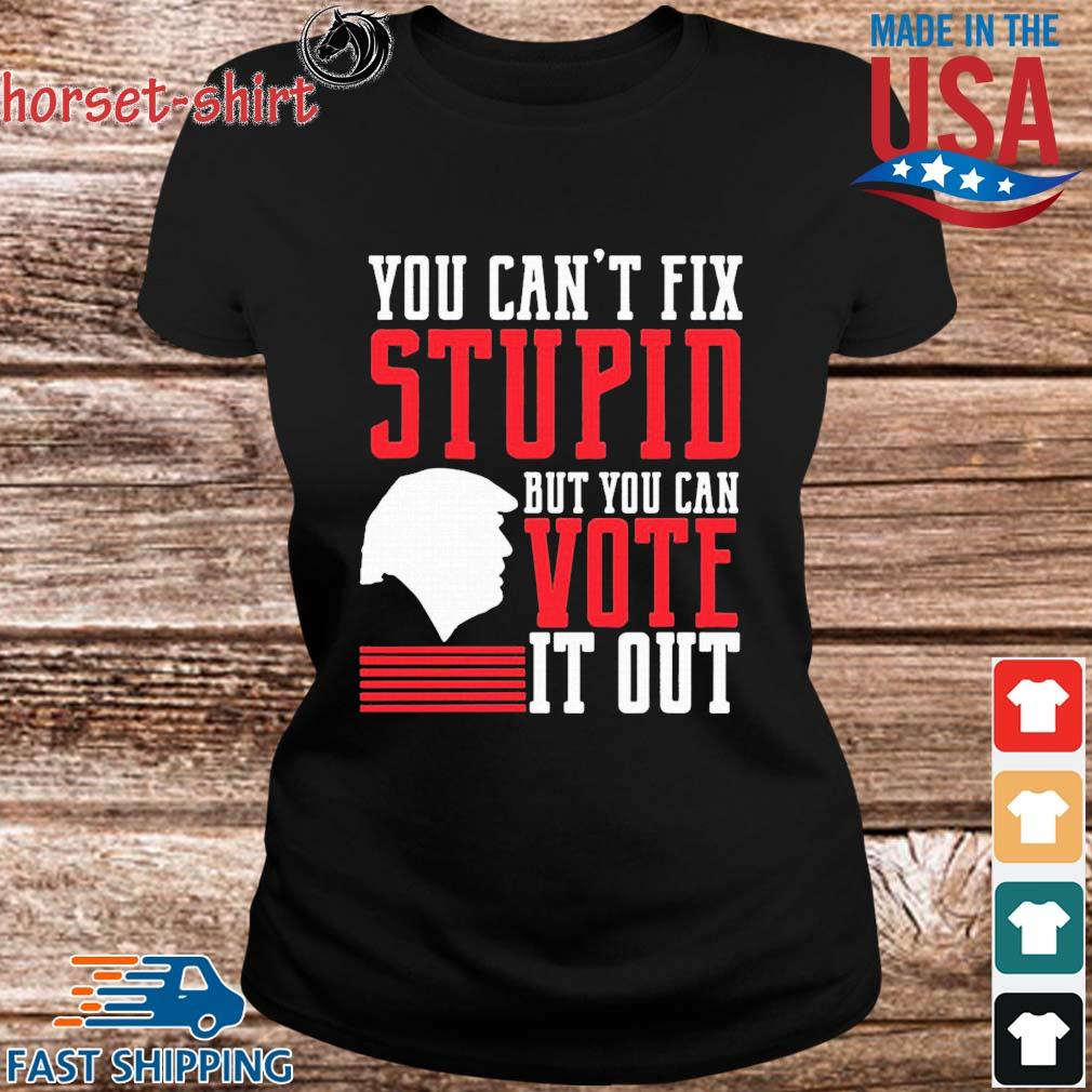 You Can't Fix Stupid But You Can Vote It Out Shirt ladies den
