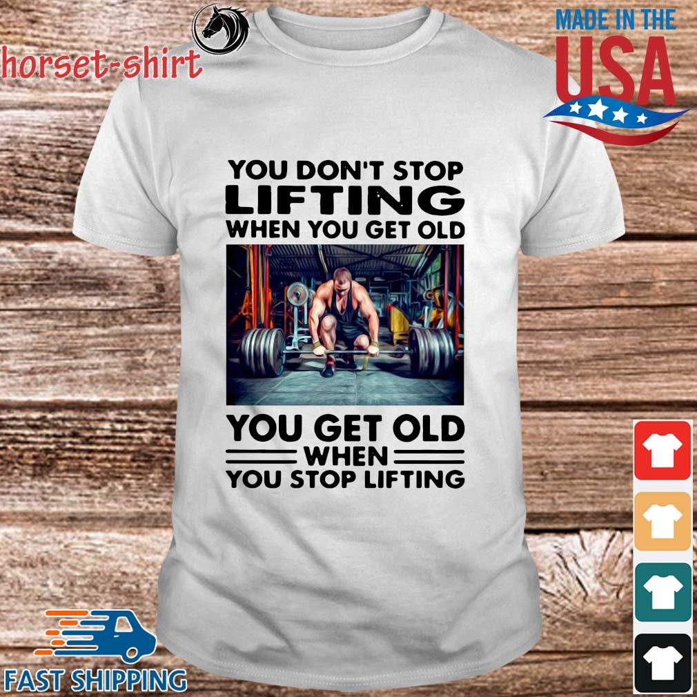 You don_t stop Lifting when you get old you get old when you stop lifting shirt