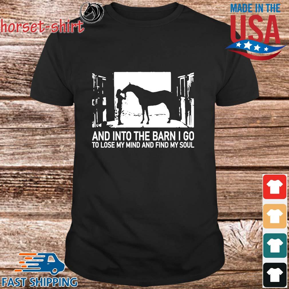 _And into the barn I go to lose my mind and find my soul shirt