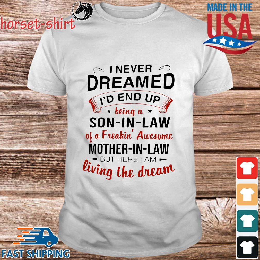 I never dreamed I'd end up being a son in law of a freakin' awesome mother in law but here I am living the dream shirt