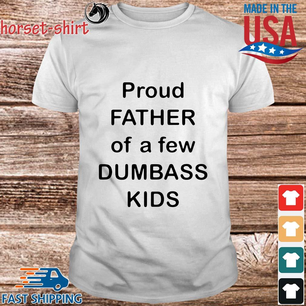 Proud father of a few dumbass kids shirt