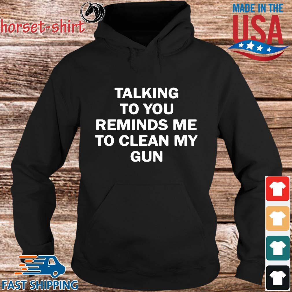 Talking to you reminds Me to clean my gun s hoodie den