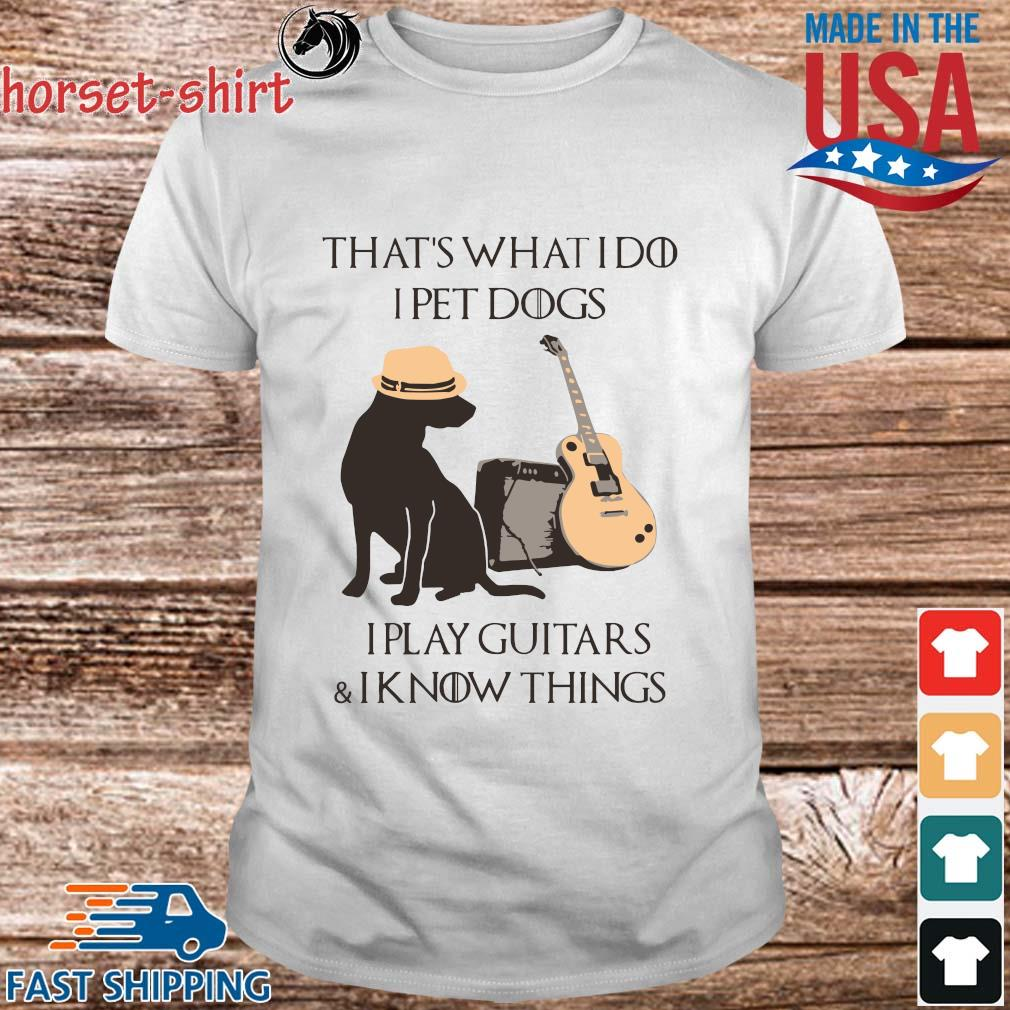 That's what I do I pet dogs I play Guitar and I know things shirt