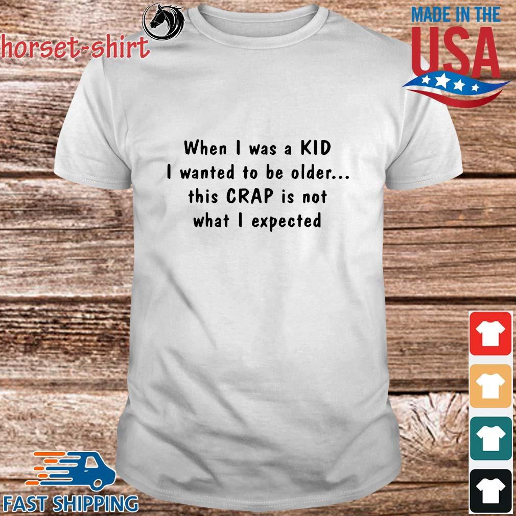 When I was a kid I wanted to be older this crap is not what I expected shirt