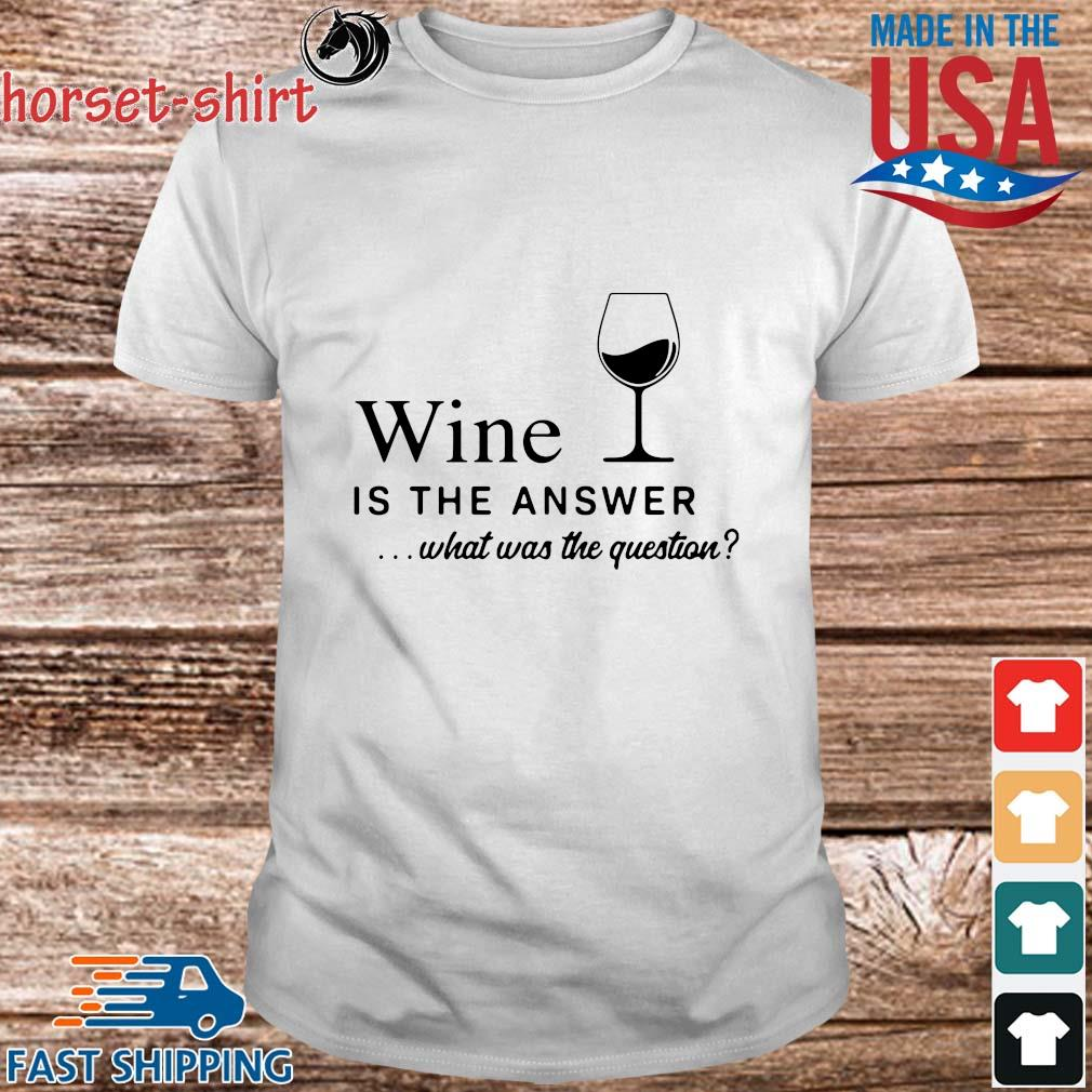 Wine is the answer what was the question shirt
