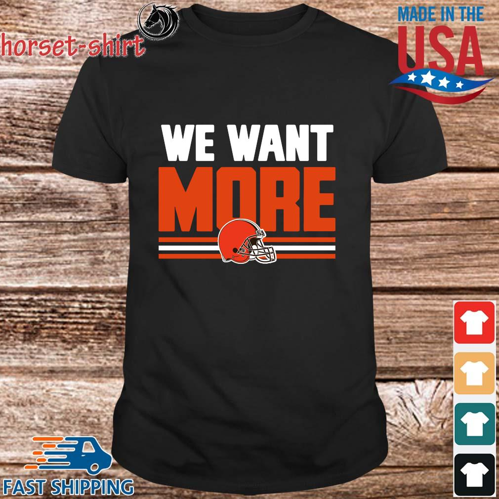 Cleveland Browns we want more shirt