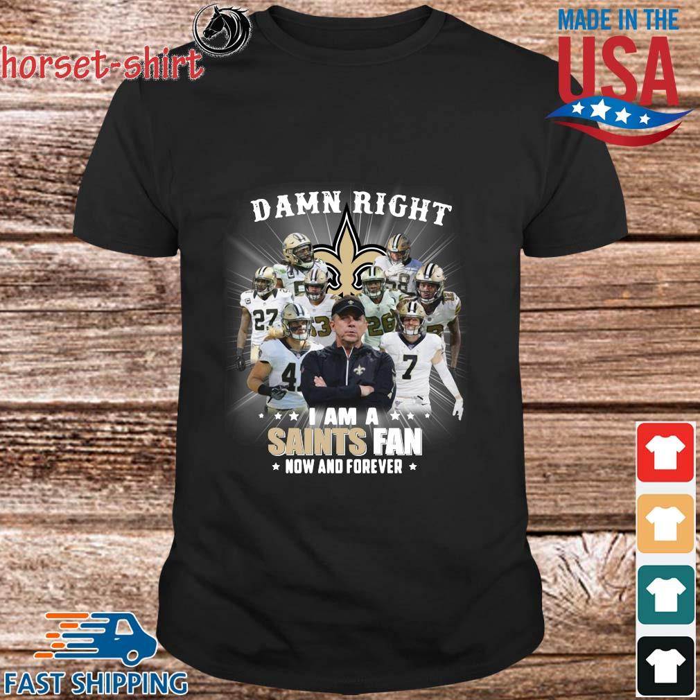 Damn right I am a New Orleans Saints fan now and forever shirt