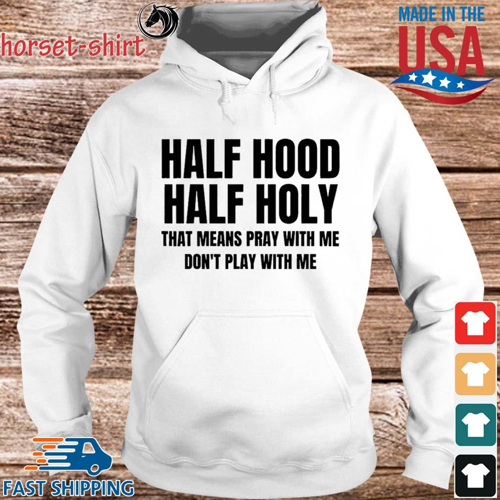 Half Hood Half Holy That Means Pray With Me Don't Play With Me Shirt hoodie trang