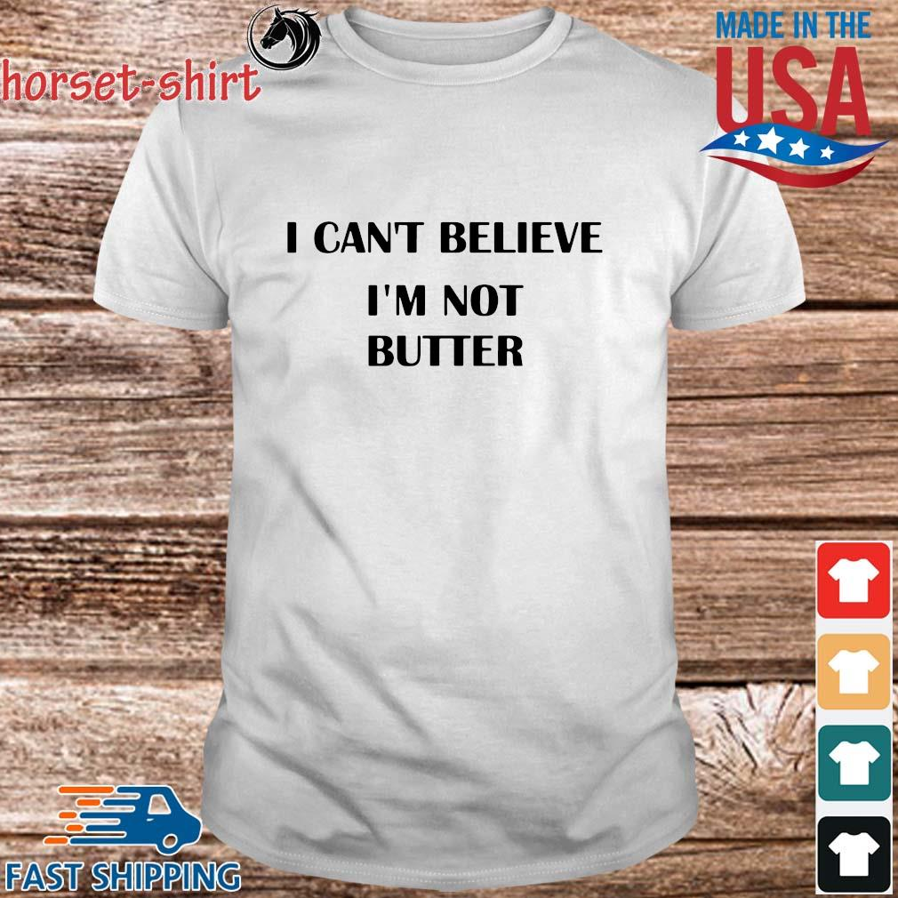 I can't belbeliev'm not butter shirt