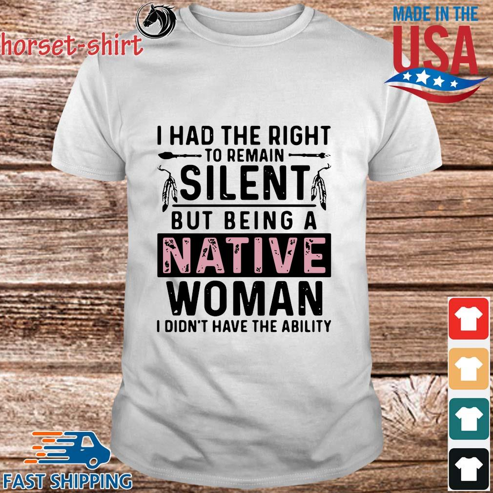 I had the right to remain silent but being a native woman I didn't have the ability shirt