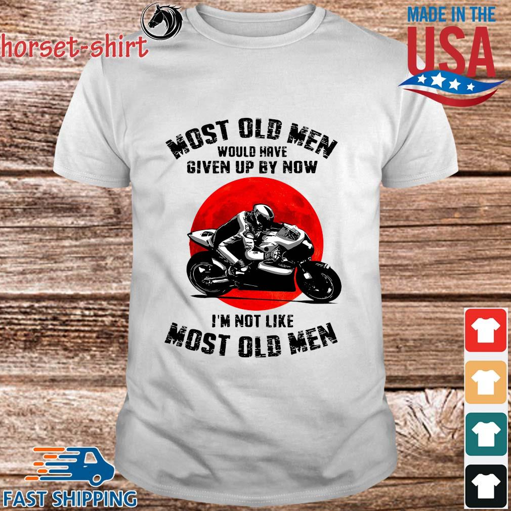 Most old men would have given up by now I'm not like most old men shirt