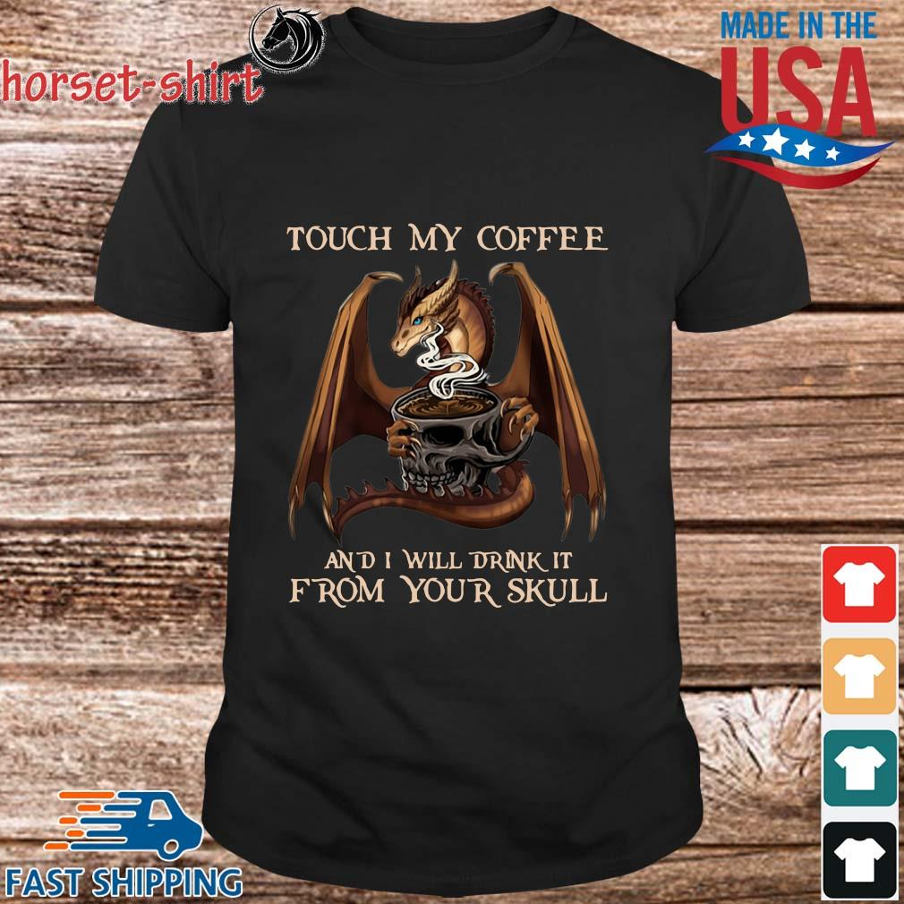 Official Dragon touch my coffee and I will drink it from your skull shirt