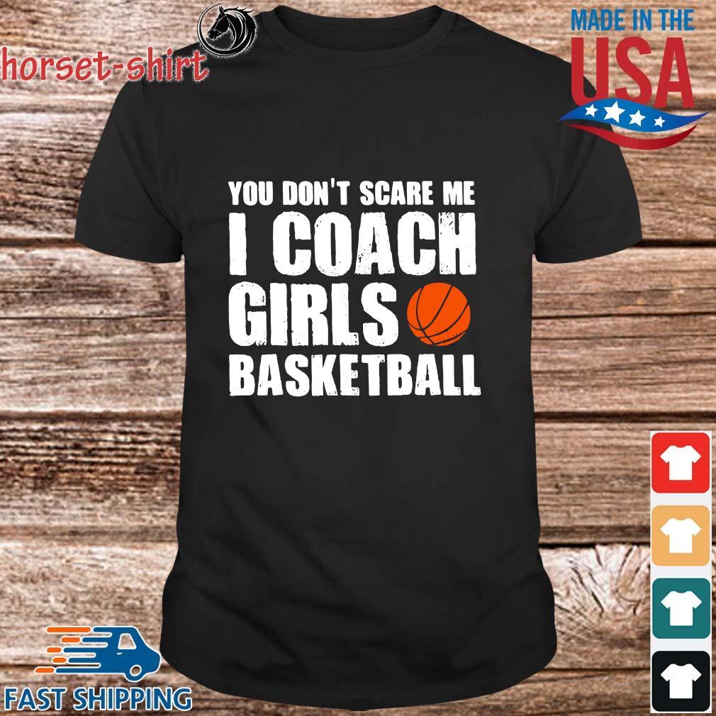 You don't scare Me I coach girls basketball shirt